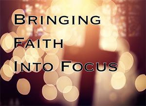 Bringing Faith into Focus