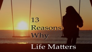 13 reasons why life matters